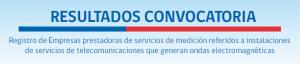 Resultados Convocatoria - Registro de Empresas prestadoras de servicios de medición referidos a instalaciones de servicios de telecomunicaciones que generan ondas electromagnéticas