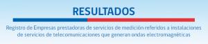 Resultados - Registro de Empresas prestadoras de servicios de medición referidos a instalaciones de servicios de telecomunicaciones que generan ondas electromagnéticas